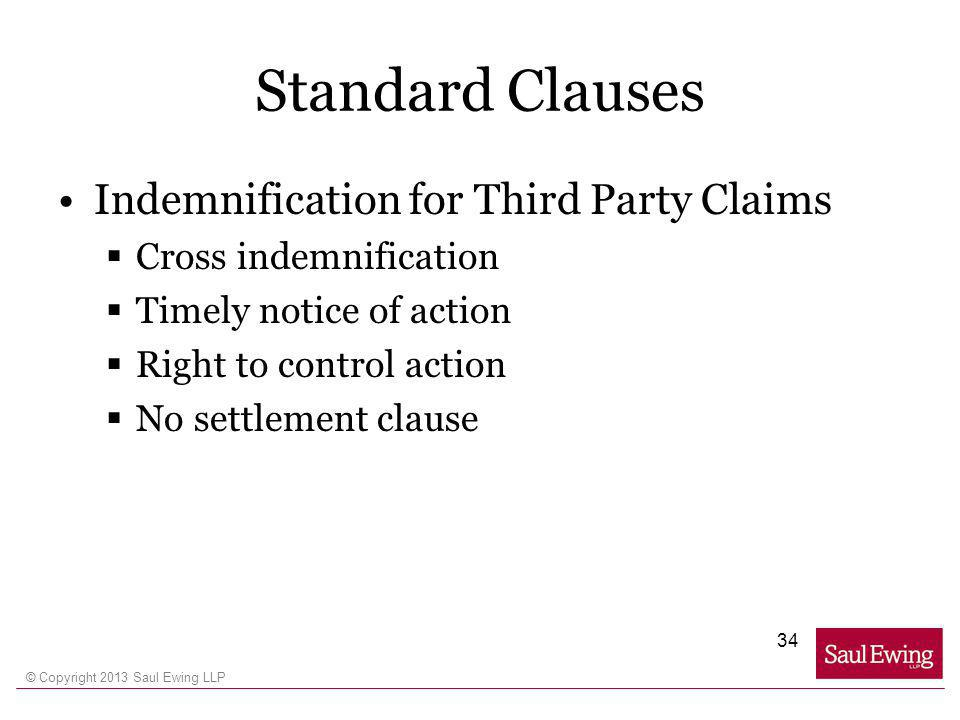 © Copyright 2013 Saul Ewing LLP Standard Clauses Indemnification for Third Party Claims Cross indemnification Timely notice of action Right to control action No settlement clause 34