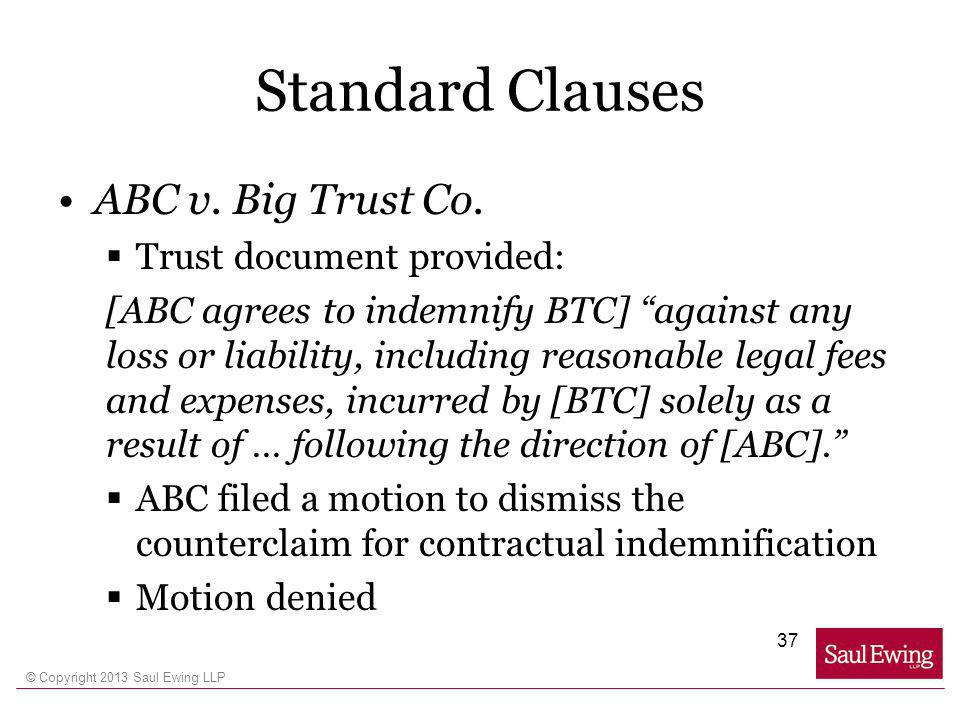 © Copyright 2013 Saul Ewing LLP Standard Clauses ABC v. Big Trust Co. Trust document provided: [ABC agrees to indemnify BTC] against any loss or liabi