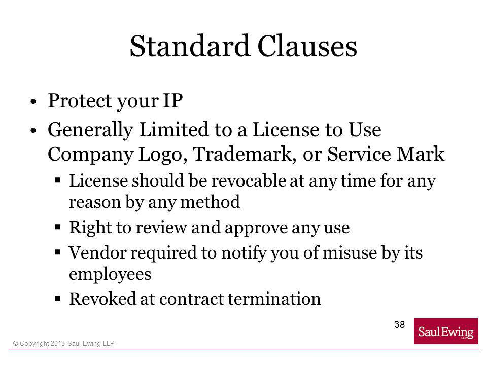 © Copyright 2013 Saul Ewing LLP Standard Clauses Protect your IP Generally Limited to a License to Use Company Logo, Trademark, or Service Mark License should be revocable at any time for any reason by any method Right to review and approve any use Vendor required to notify you of misuse by its employees Revoked at contract termination 38