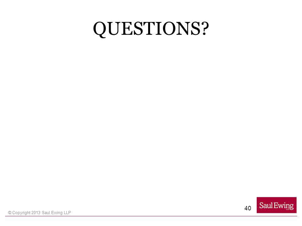 © Copyright 2013 Saul Ewing LLP QUESTIONS? 40
