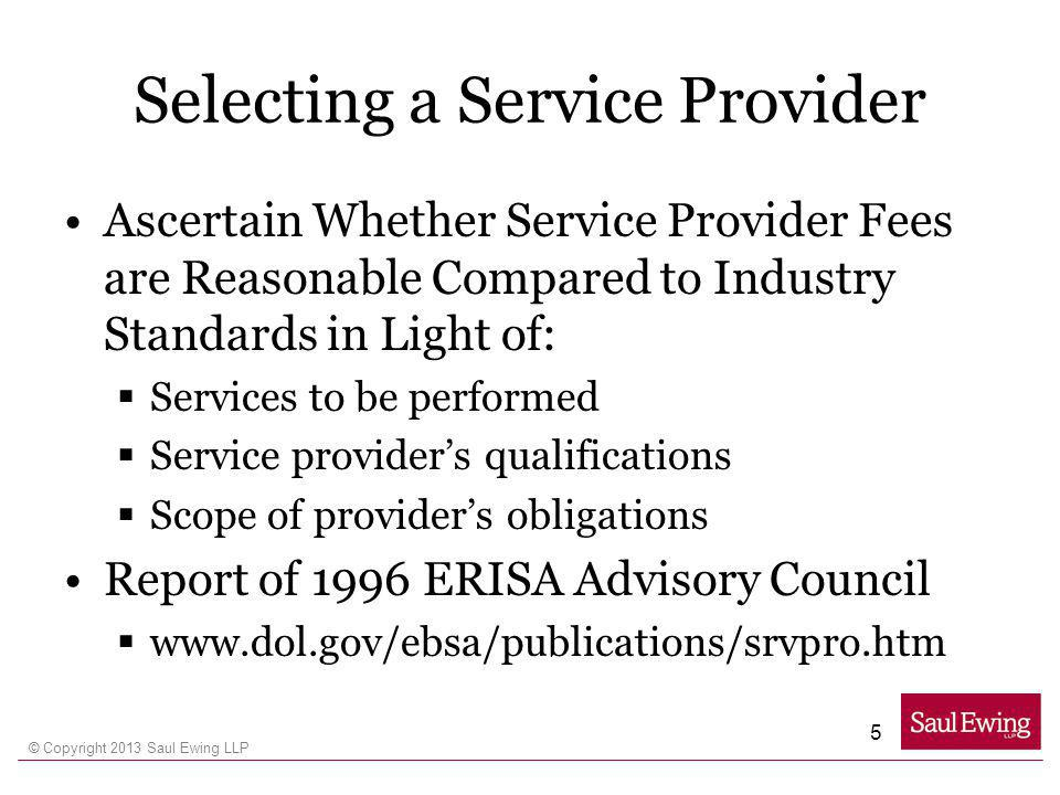 © Copyright 2013 Saul Ewing LLP Selecting a Service Provider Ascertain Whether Service Provider Fees are Reasonable Compared to Industry Standards in
