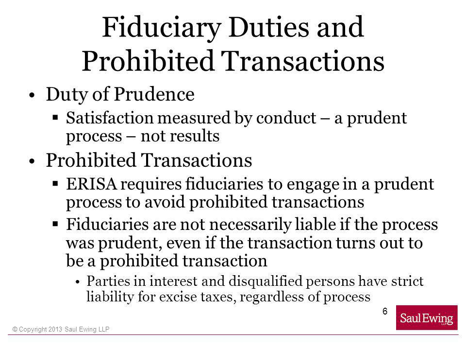 © Copyright 2013 Saul Ewing LLP Fiduciary Duties and Prohibited Transactions Duty of Prudence Satisfaction measured by conduct – a prudent process – not results Prohibited Transactions ERISA requires fiduciaries to engage in a prudent process to avoid prohibited transactions Fiduciaries are not necessarily liable if the process was prudent, even if the transaction turns out to be a prohibited transaction Parties in interest and disqualified persons have strict liability for excise taxes, regardless of process 6