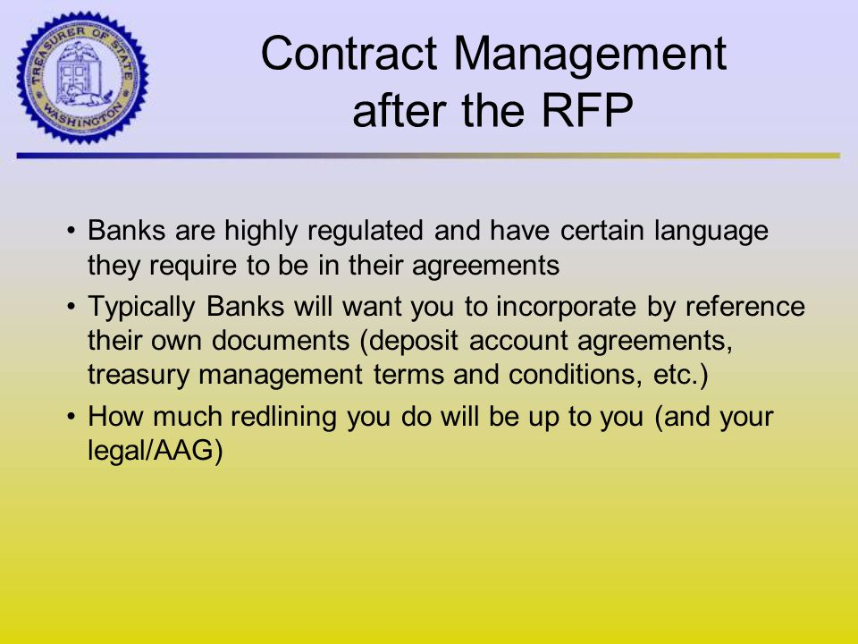 Contract Management after the RFP Banks are highly regulated and have certain language they require to be in their agreements Typically Banks will want you to incorporate by reference their own documents (deposit account agreements, treasury management terms and conditions, etc.) How much redlining you do will be up to you (and your legal/AAG)