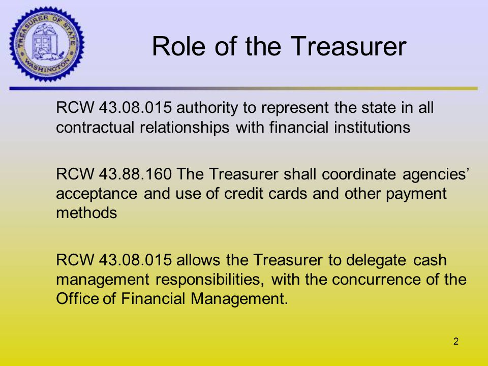Role of the Treasurer RCW 43.08.015 authority to represent the state in all contractual relationships with financial institutions RCW 43.88.160 The Treasurer shall coordinate agencies acceptance and use of credit cards and other payment methods RCW 43.08.015 allows the Treasurer to delegate cash management responsibilities, with the concurrence of the Office of Financial Management.