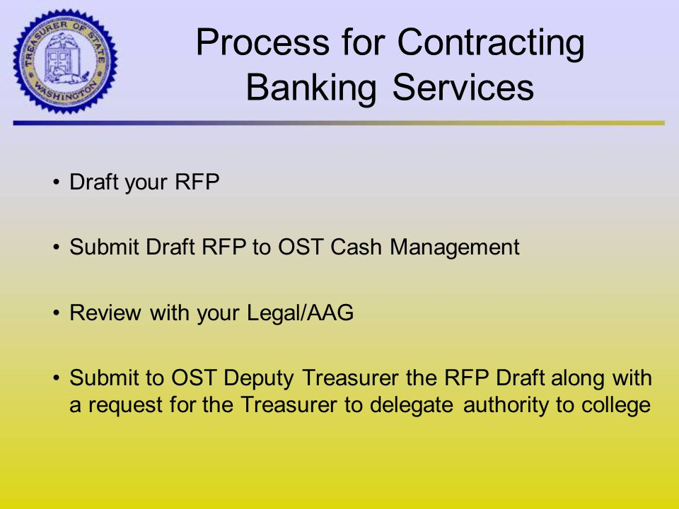 Process for Contracting Banking Services Draft your RFP Submit Draft RFP to OST Cash Management Review with your Legal/AAG Submit to OST Deputy Treasurer the RFP Draft along with a request for the Treasurer to delegate authority to college