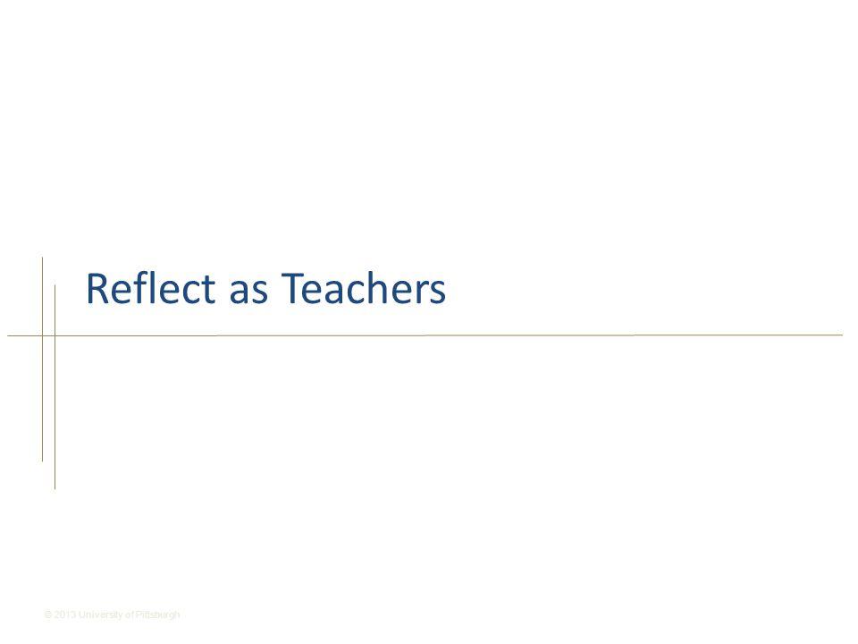 © 2013 University of Pittsburgh Reflect as Teachers