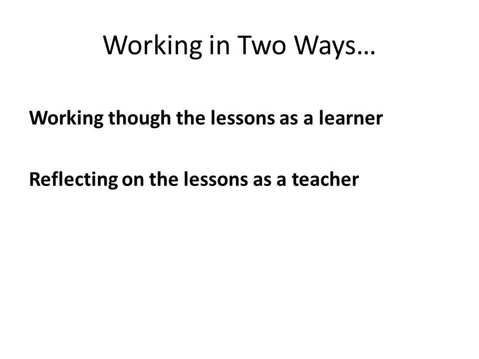 Working in Two Ways… Working though the lessons as a learner Reflecting on the lessons as a teacher