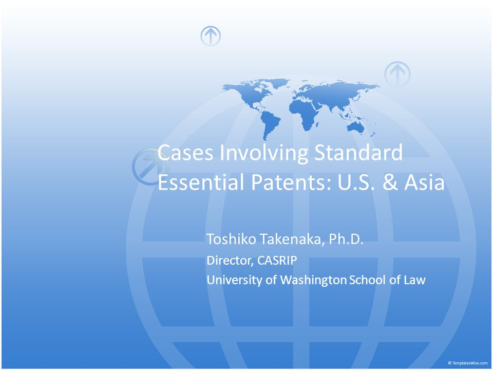 Cases Involving Standard Essential Patents: U.S. & Asia Toshiko Takenaka, Ph.D. Director, CASRIP University of Washington School of Law