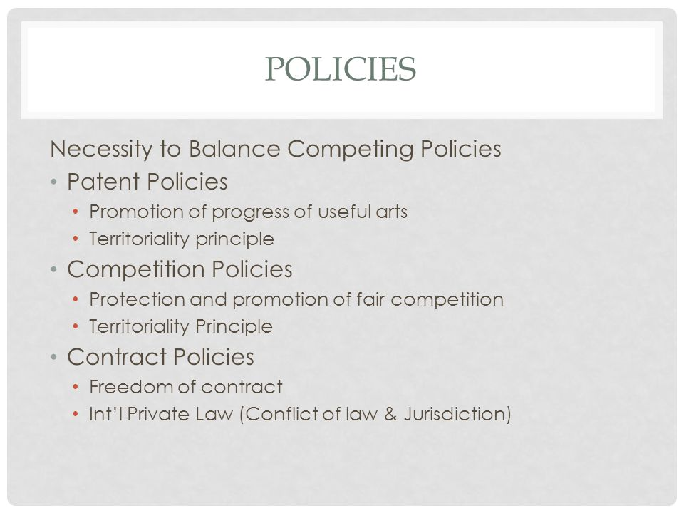 POLICIES Necessity to Balance Competing Policies Patent Policies Promotion of progress of useful arts Territoriality principle Competition Policies Protection and promotion of fair competition Territoriality Principle Contract Policies Freedom of contract Intl Private Law (Conflict of law & Jurisdiction)