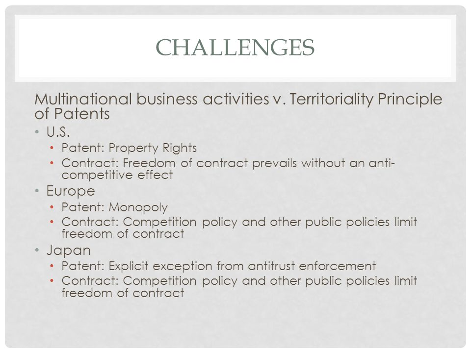 CHALLENGES Multinational business activities v. Territoriality Principle of Patents U.S. Patent: Property Rights Contract: Freedom of contract prevail