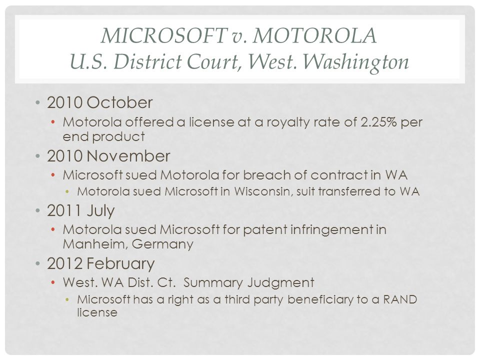 MICROSOFT v. MOTOROLA U.S. District Court, West. Washington 2010 October Motorola offered a license at a royalty rate of 2.25% per end product 2010 No