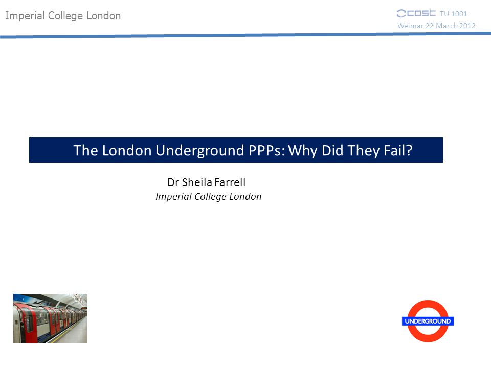 Imperial College London Weimar 22 March 2012 TU 1001 The London Underground PPPs: Why Did They Fail.