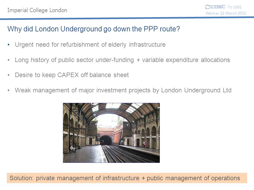 TU 1001 Weimar 22 March 2012 Why did London Underground go down the PPP route? Urgent need for refurbishment of elderly infrastructure Long history of