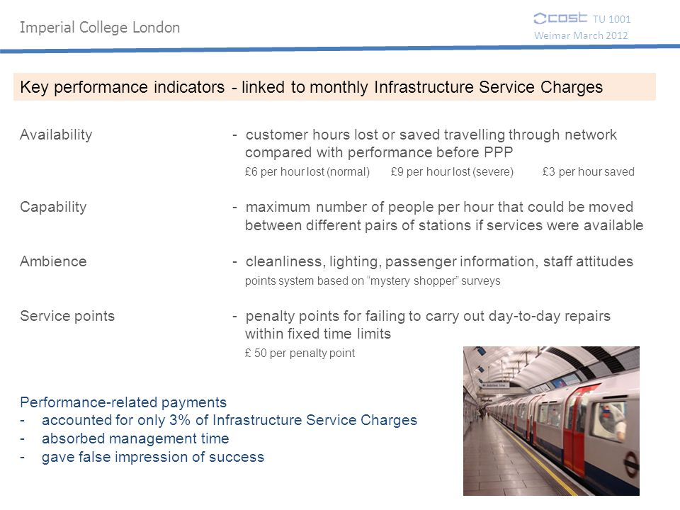 Imperial College London TU 1001 Weimar March 2012 Availability - customer hours lost or saved travelling through network compared with performance before PPP £6 per hour lost (normal) £9 per hour lost (severe) £3 per hour saved Capability - maximum number of people per hour that could be moved between different pairs of stations if services were available Ambience - cleanliness, lighting, passenger information, staff attitudes points system based on mystery shopper surveys Service points - penalty points for failing to carry out day-to-day repairs within fixed time limits £ 50 per penalty point Key performance indicators - linked to monthly Infrastructure Service Charges Performance-related payments - accounted for only 3% of Infrastructure Service Charges - absorbed management time - gave false impression of success