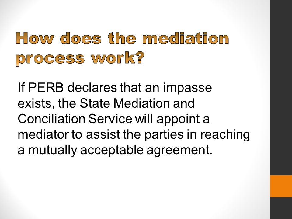 If PERB declares that an impasse exists, the State Mediation and Conciliation Service will appoint a mediator to assist the parties in reaching a mutually acceptable agreement.