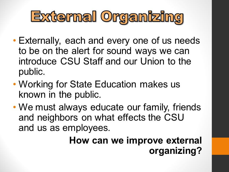 Externally, each and every one of us needs to be on the alert for sound ways we can introduce CSU Staff and our Union to the public.