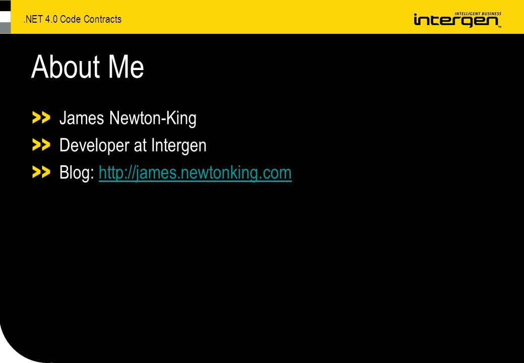 .NET 4.0 Code Contracts About Me James Newton-King Developer at Intergen Blog: http://james.newtonking.comhttp://james.newtonking.com