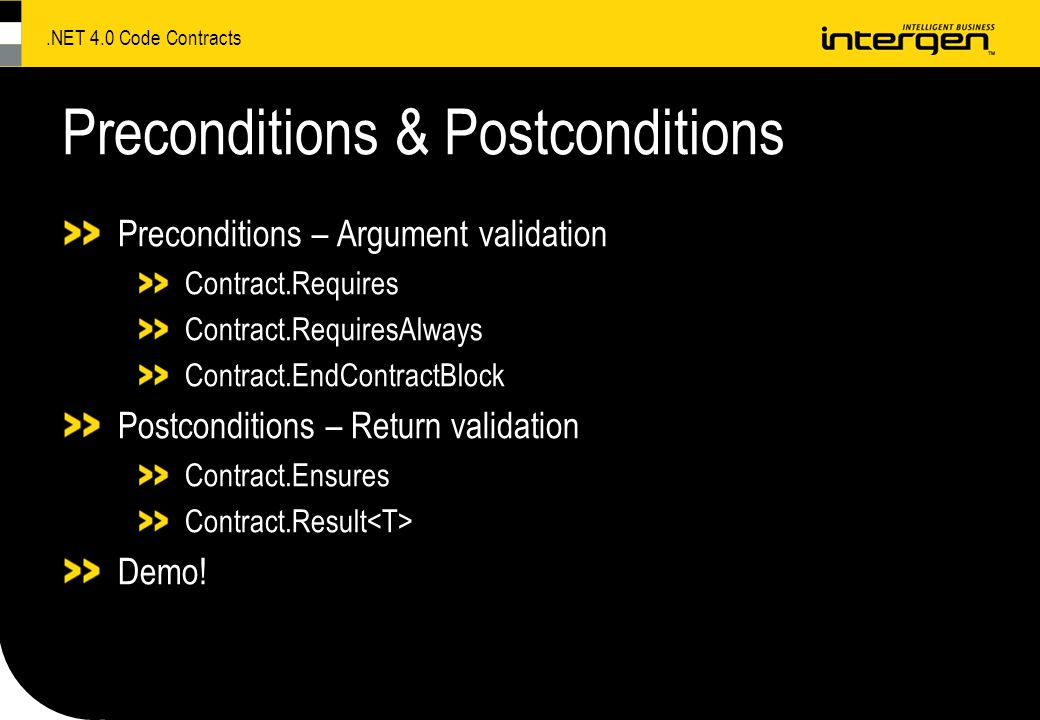 .NET 4.0 Code Contracts Preconditions & Postconditions Preconditions – Argument validation Contract.Requires Contract.RequiresAlways Contract.EndContractBlock Postconditions – Return validation Contract.Ensures Contract.Result Demo!