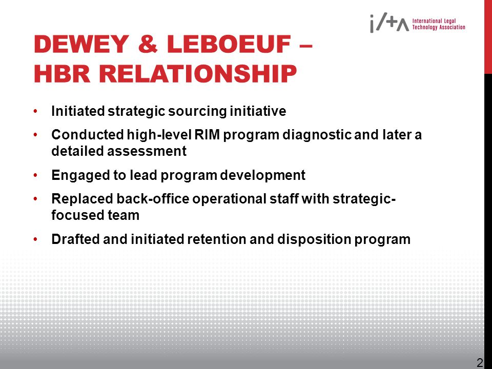 DEWEY & LEBOEUF – HBR RELATIONSHIP Initiated strategic sourcing initiative Conducted high-level RIM program diagnostic and later a detailed assessment