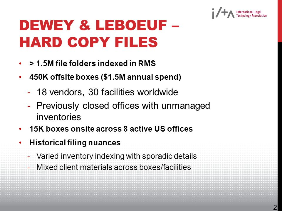 DEWEY & LEBOEUF – HARD COPY FILES > 1.5M file folders indexed in RMS 450K offsite boxes ($1.5M annual spend) -18 vendors, 30 facilities worldwide -Pre