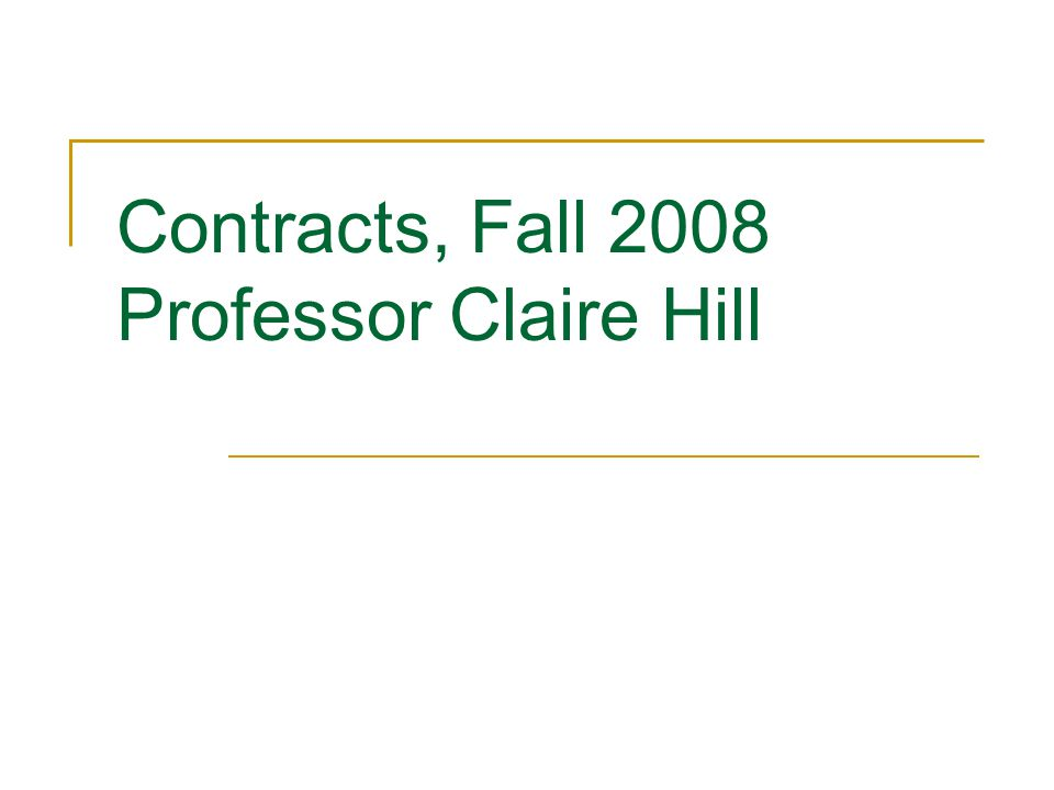 Contracts, Fall 2008 Professor Claire Hill
