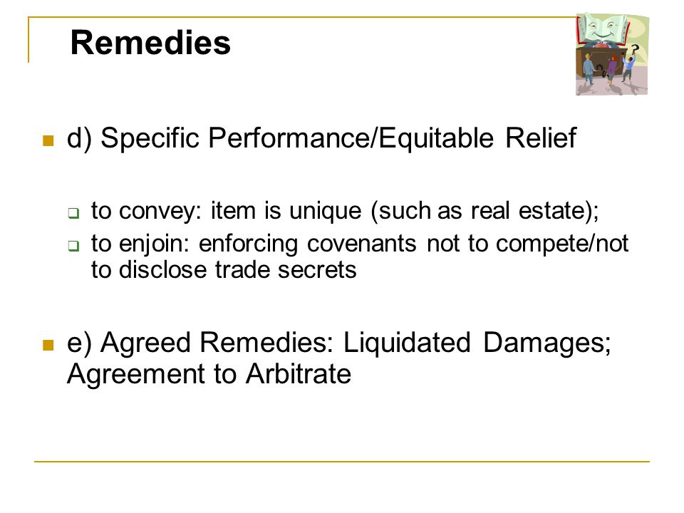 d) Specific Performance/Equitable Relief to convey: item is unique (such as real estate); to enjoin: enforcing covenants not to compete/not to disclose trade secrets e) Agreed Remedies: Liquidated Damages; Agreement to Arbitrate Remedies