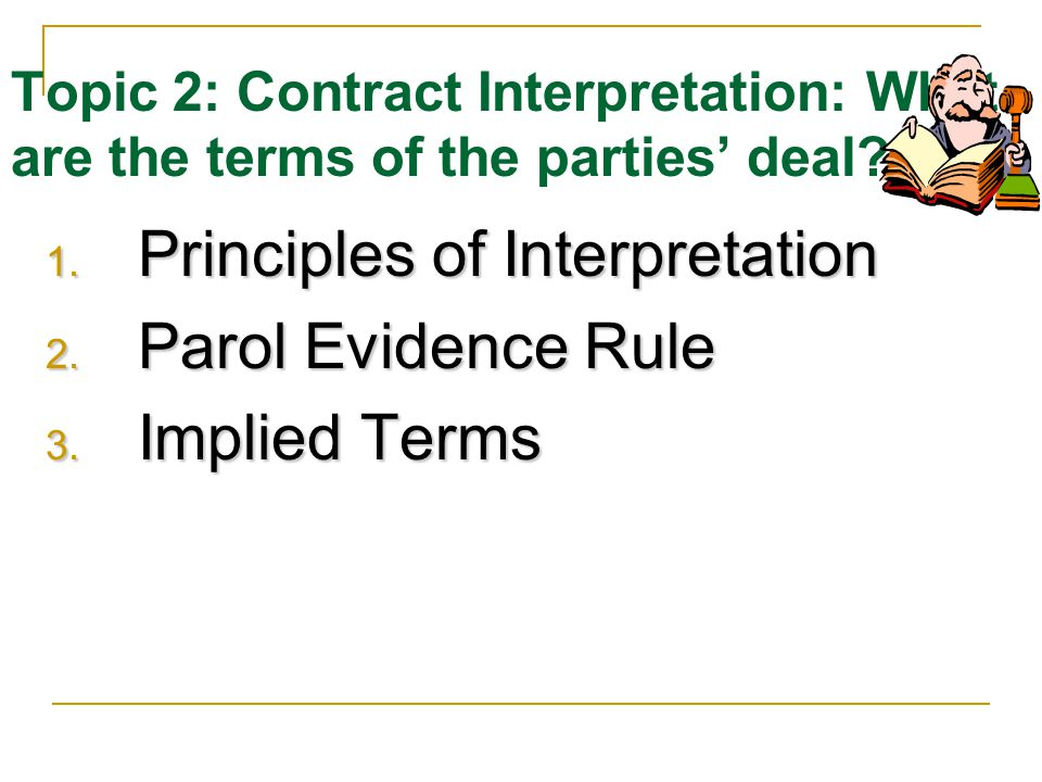 Topic 2: Contract Interpretation: What are the terms of the parties deal.