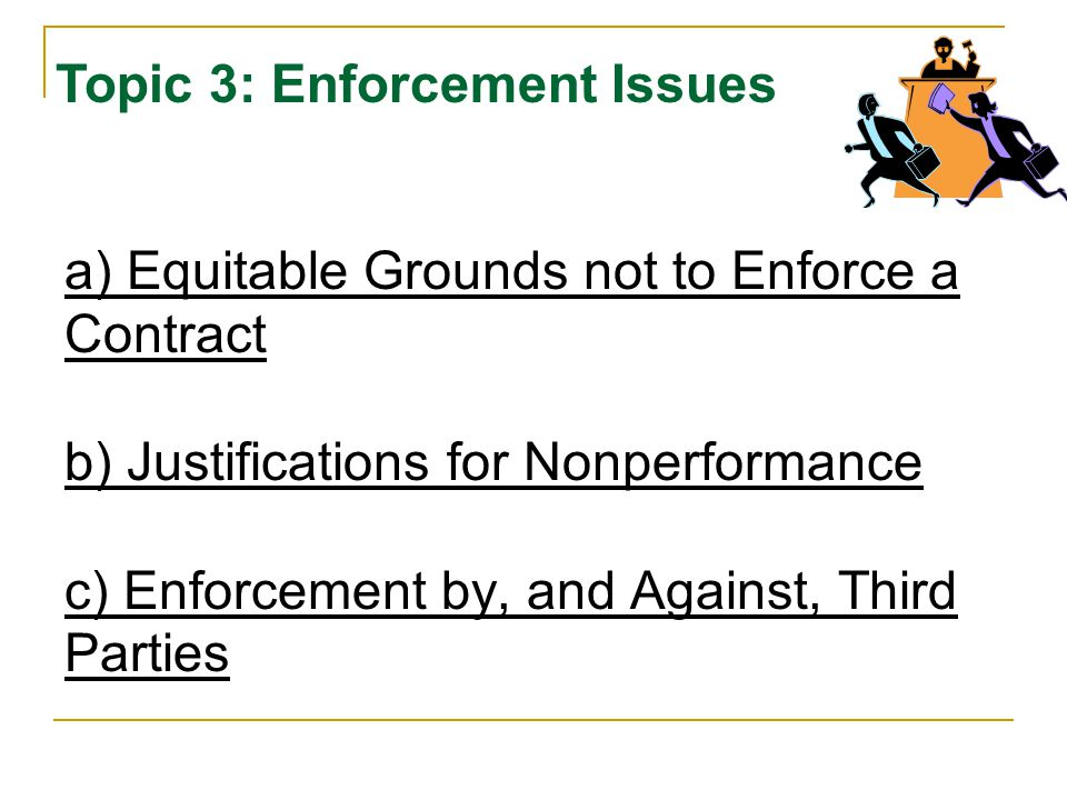 a) Equitable Grounds not to Enforce a Contract b) Justifications for Nonperformance c) Enforcement by, and Against, Third Parties Topic 3: Enforcement Issues