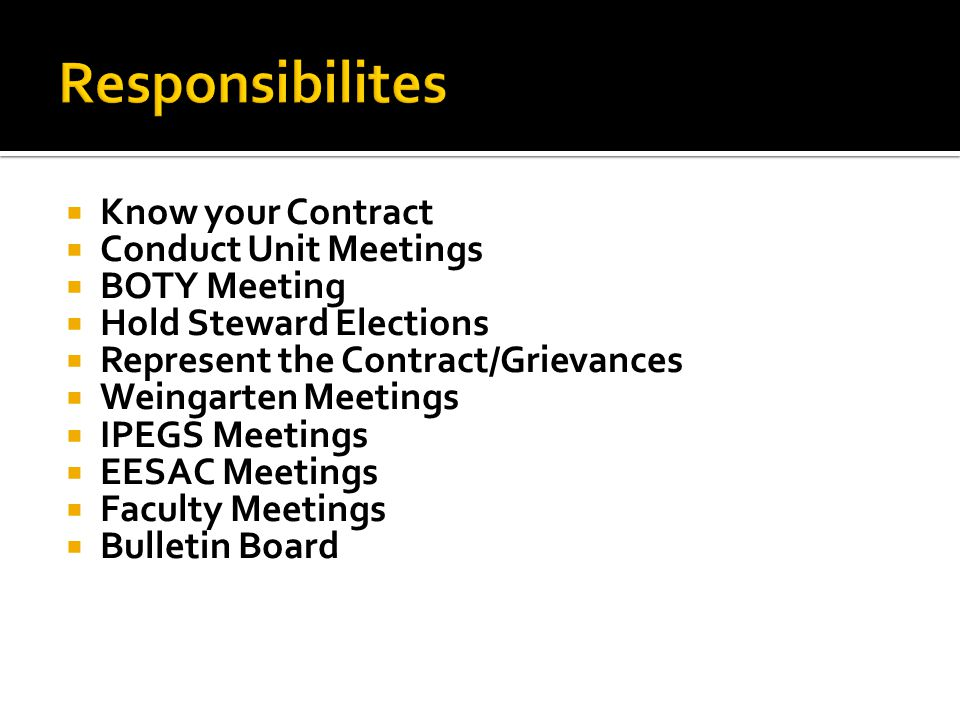 Know your Contract Conduct Unit Meetings BOTY Meeting Hold Steward Elections Represent the Contract/Grievances Weingarten Meetings IPEGS Meetings EESAC Meetings Faculty Meetings Bulletin Board