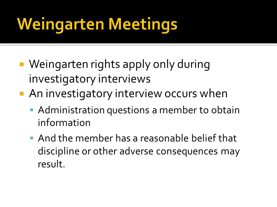 Weingarten rights apply only during investigatory interviews An investigatory interview occurs when Administration questions a member to obtain information And the member has a reasonable belief that discipline or other adverse consequences may result.