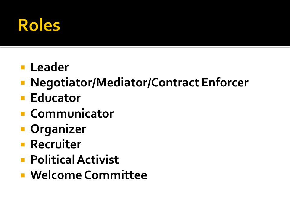 Leader Negotiator/Mediator/Contract Enforcer Educator Communicator Organizer Recruiter Political Activist Welcome Committee