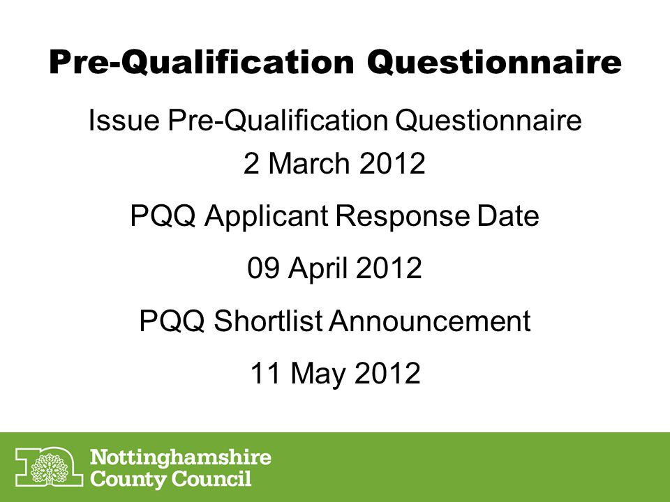 Pre-Qualification Questionnaire Issue Pre-Qualification Questionnaire 2 March 2012 PQQ Applicant Response Date 09 April 2012 PQQ Shortlist Announcement 11 May 2012