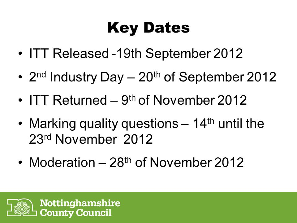 Key Dates ITT Released -19th September 2012 2 nd Industry Day – 20 th of September 2012 ITT Returned – 9 th of November 2012 Marking quality questions – 14 th until the 23 rd November 2012 Moderation – 28 th of November 2012