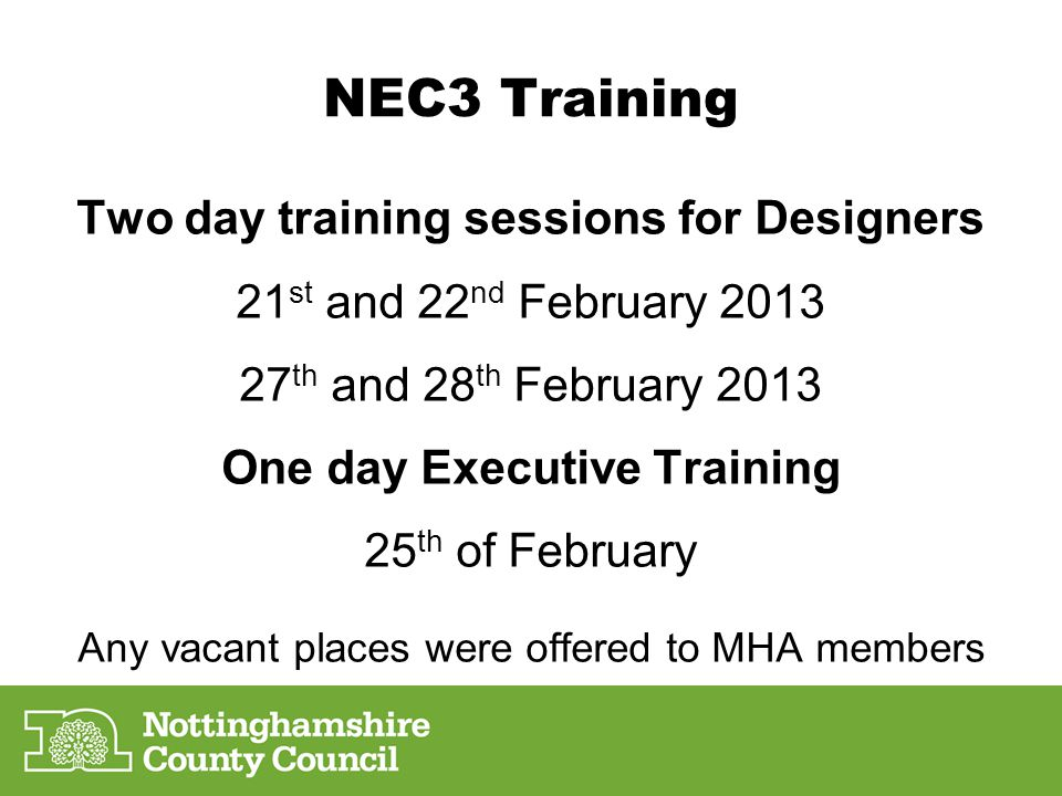 NEC3 Training Two day training sessions for Designers 21 st and 22 nd February 2013 27 th and 28 th February 2013 One day Executive Training 25 th of February Any vacant places were offered to MHA members