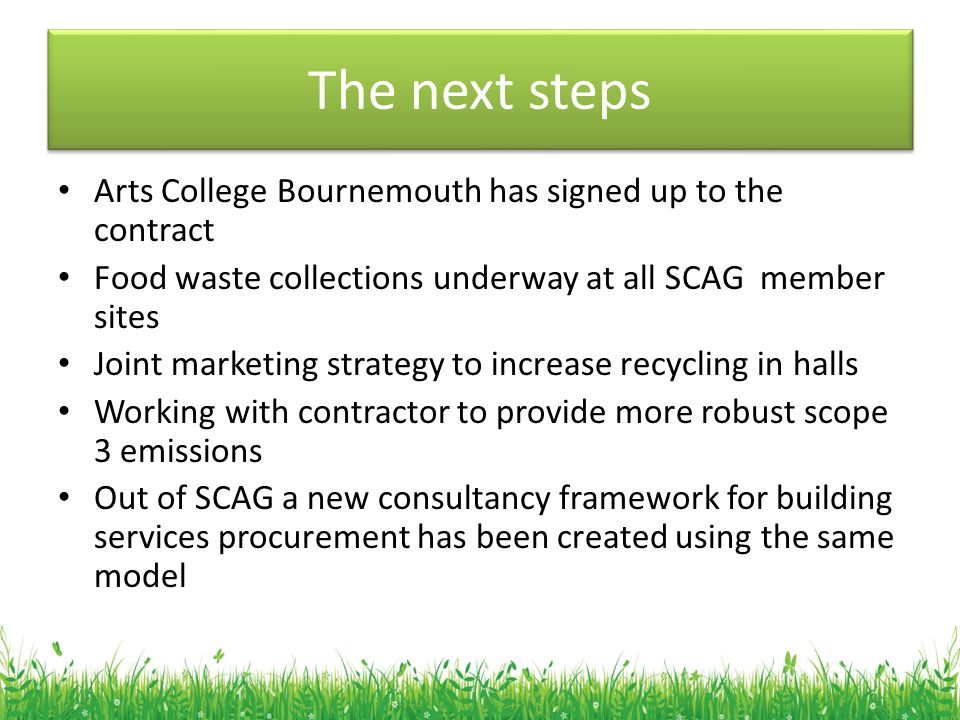 The next steps Arts College Bournemouth has signed up to the contract Food waste collections underway at all SCAG member sites Joint marketing strateg