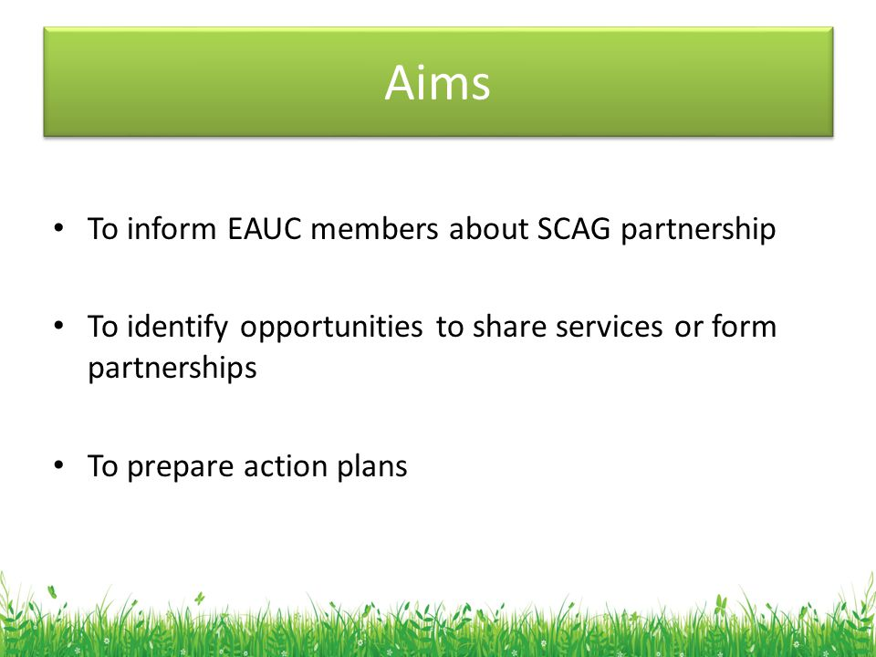 Aims To inform EAUC members about SCAG partnership To identify opportunities to share services or form partnerships To prepare action plans