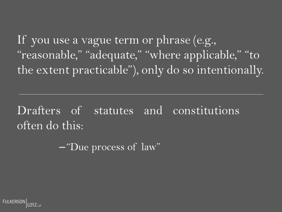 If you use a vague term or phrase (e.g., reasonable, adequate, where applicable, to the extent practicable), only do so intentionally.