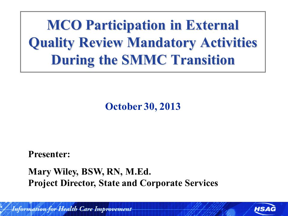 MCO Participation in External Quality Review Mandatory Activities During the SMMC Transition October 30, 2013 Presenter: Mary Wiley, BSW, RN, M.Ed. Pr