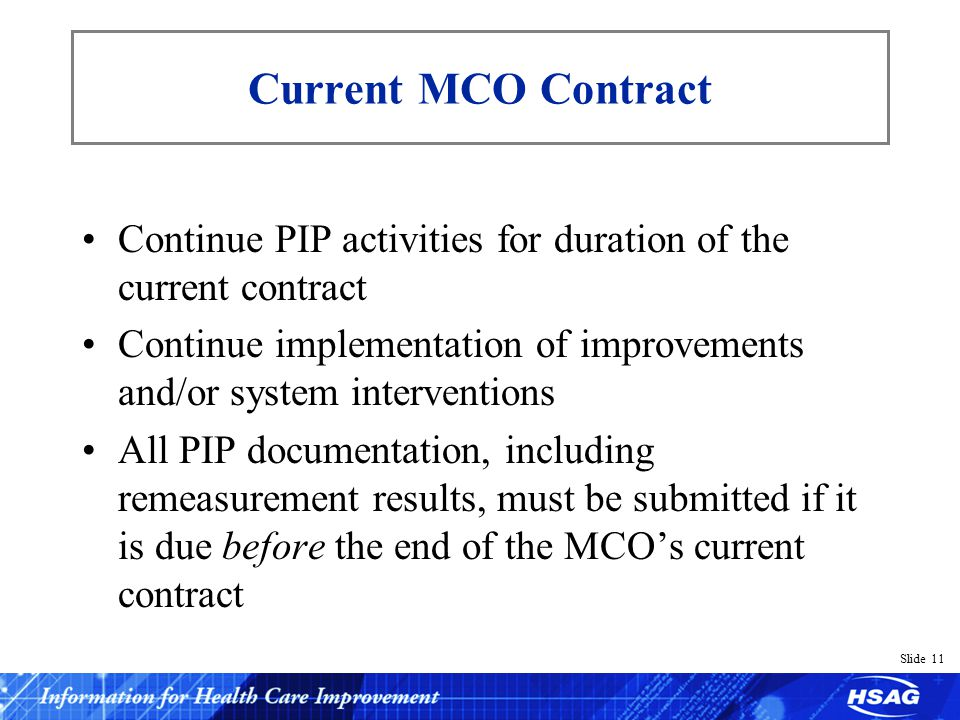Slide 11 Current MCO Contract Continue PIP activities for duration of the current contract Continue implementation of improvements and/or system inter