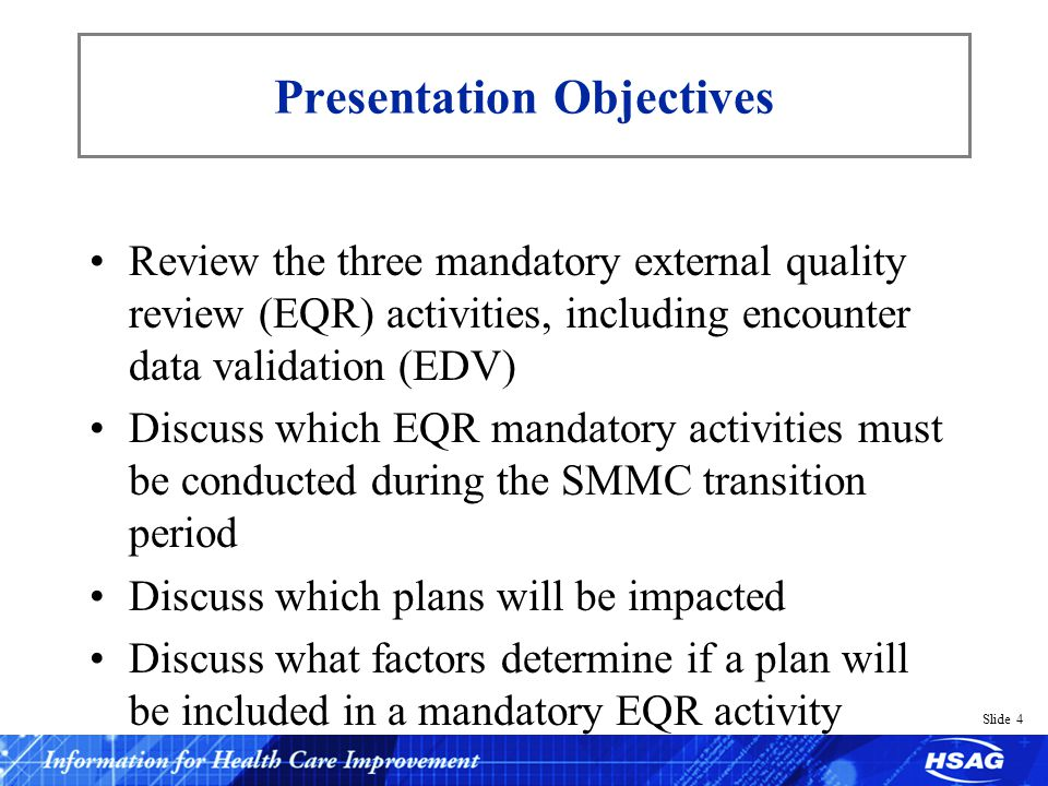 Slide 5 BBA Mandatory EQR Activities Overview of the federal Medicaid managed care requirement for states – Validating performance improvement projects (PIPs) – Validating performance measures (PMs) – Monitoring MCO compliance with State contract requirements and Medicaid managed care standards