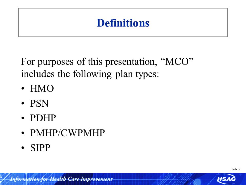 Slide 7 Definitions For purposes of this presentation, MCO includes the following plan types: HMO PSN PDHP PMHP/CWPMHP SIPP