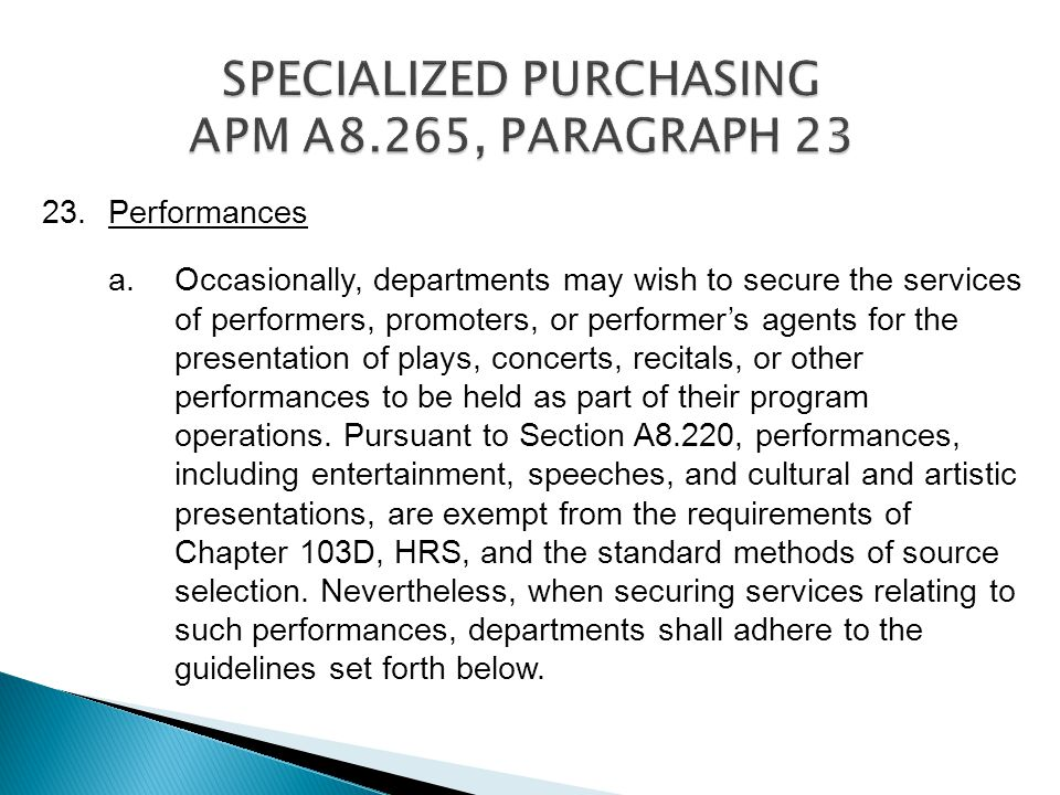 23.Performances a.Occasionally, departments may wish to secure the services of performers, promoters, or performers agents for the presentation of plays, concerts, recitals, or other performances to be held as part of their program operations.