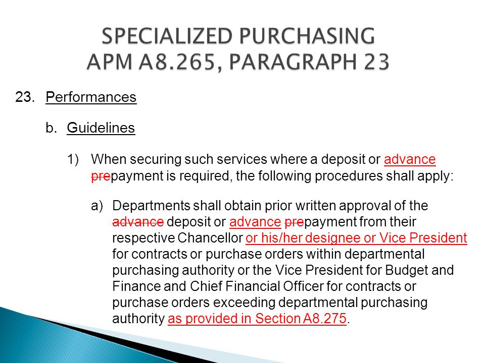 23.Performances b.Guidelines 1)When securing such services where a deposit or advance prepayment is required, the following procedures shall apply: a)Departments shall obtain prior written approval of the advance deposit or advance prepayment from their respective Chancellor or his/her designee or Vice President for contracts or purchase orders within departmental purchasing authority or the Vice President for Budget and Finance and Chief Financial Officer for contracts or purchase orders exceeding departmental purchasing authority as provided in Section A8.275.