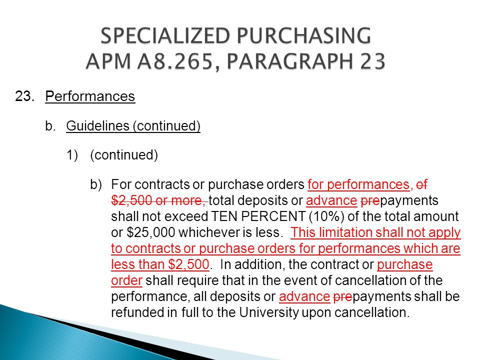 23.Performances b.Guidelines (continued) 1) (continued) b)For contracts or purchase orders for performances, of $2,500 or more, total deposits or advance prepayments shall not exceed TEN PERCENT (10%) of the total amount or $25,000 whichever is less.