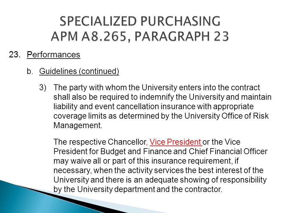 23.Performances b.Guidelines (continued) 3) The party with whom the University enters into the contract shall also be required to indemnify the University and maintain liability and event cancellation insurance with appropriate coverage limits as determined by the University Office of Risk Management.