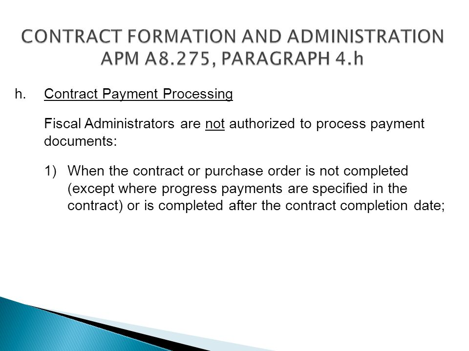 h.Contract Payment Processing Fiscal Administrators are not authorized to process payment documents: 1)When the contract or purchase order is not completed (except where progress payments are specified in the contract) or is completed after the contract completion date;