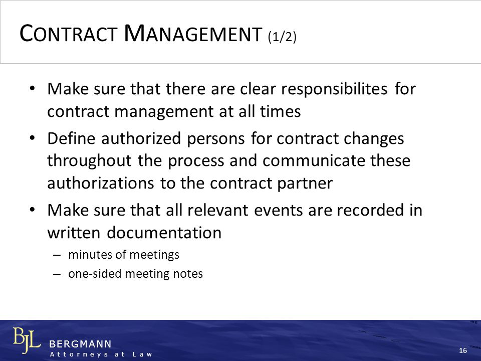BERGMANN Attorneys at Law 16 C ONTRACT M ANAGEMENT (1/2) Make sure that there are clear responsibilites for contract management at all times Define au