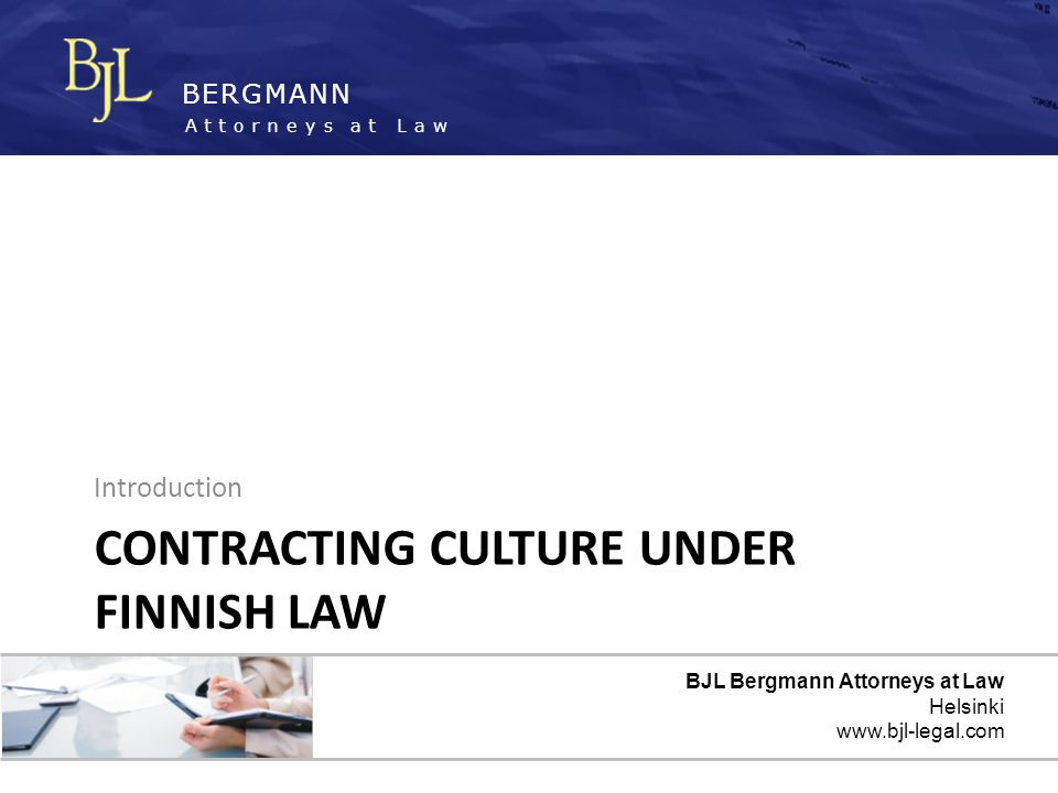 BERGMANN Attorneys at Law 13 A UTHORITY TO MAKE AGREEMENTS Finnish law often accepts agreements as binding even if it was made by a person not formally authorized Factual authorization can be based on a persons position and the situation – the right man at the right time Particularly important in construction and other project work – additions to scope of supply – changes to technical specifications – price adjustments