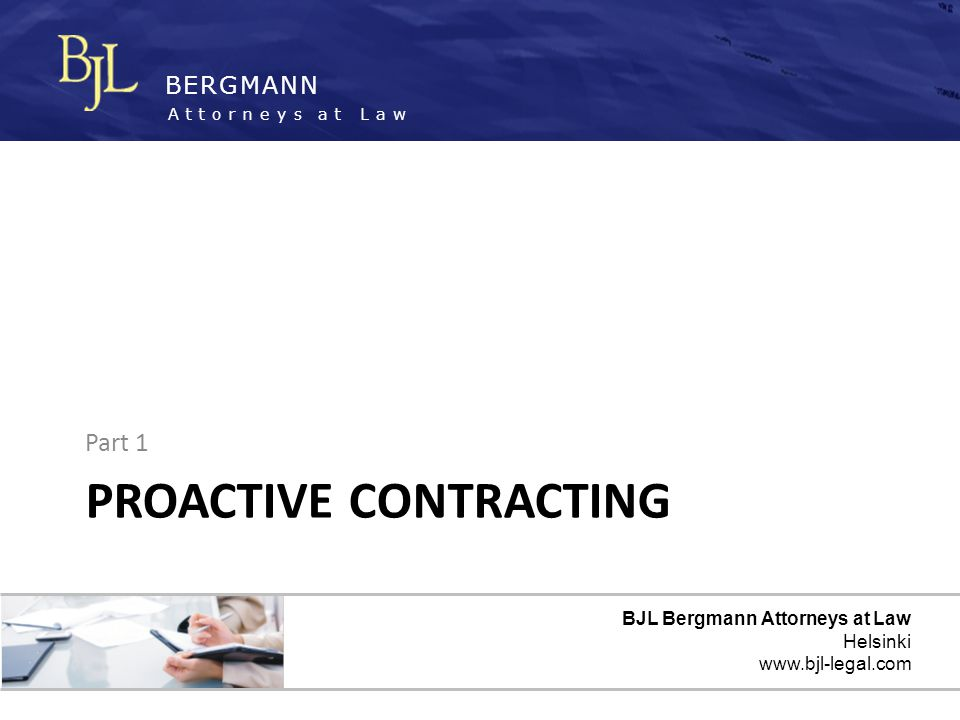 BERGMANN Attorneys at Law BJL Bergmann Attorneys at Law Helsinki www.bjl-legal.com PROACTIVE CONTRACTING Part 1
