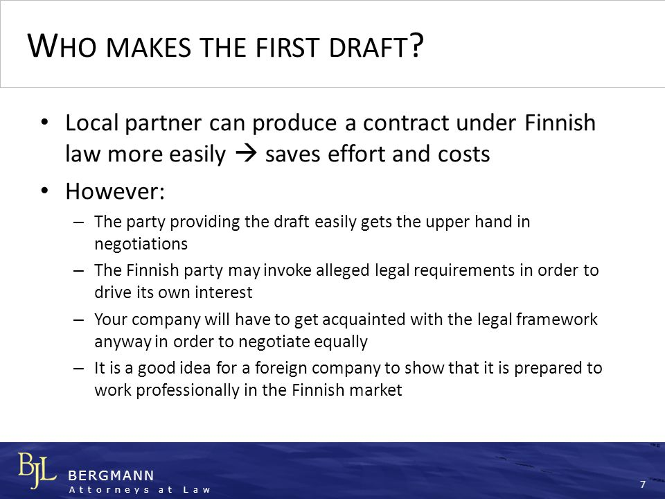 BERGMANN Attorneys at Law 8 D EVELOP YOUR OWN VISION OF THE CONTRACT …reflecting a firm vision on the progress of the project a well-prepared contract draft can also be a marketing tool …reflecting an understanding of local conditions and the interests of both parties the other party will not be tempted to play the Finland card …and of course protecting your own interest in an appropriate manner